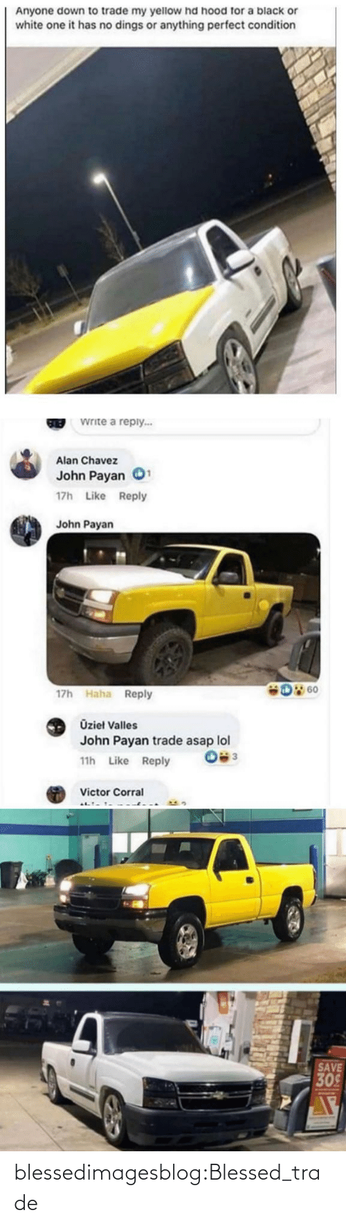 Down To: Anyone down to trade my yellow hd hood for a black or  white one it has no dings or anything perfect condition  Write a reply...  GREB  Alan Chavez  John Payan  17h Like Reply  John Payan  D 60  17h Haha Reply  Üzieł Valles  John Payan trade asap lol  11h Like Reply  Victor Corral  SAVE  309 blessedimagesblog:Blessed_trade