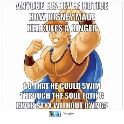 Memes, 🤖, and How: ANYONE ELSE  ENER NOTICE  HOW  DISNEA MADE  HER  A GINGER  SO THAT HE COULD SWIM  THROUGH THE SOUL EATING  RIVER  STYX WITHOUT DYING  GWtf Postize