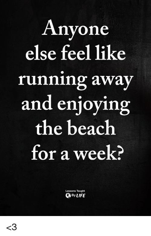 Memes, Beach, and Running: Anyone  else feel like  running away  and enjoying  the beach  for a week?  Lessons Taught  ByLIFE <3