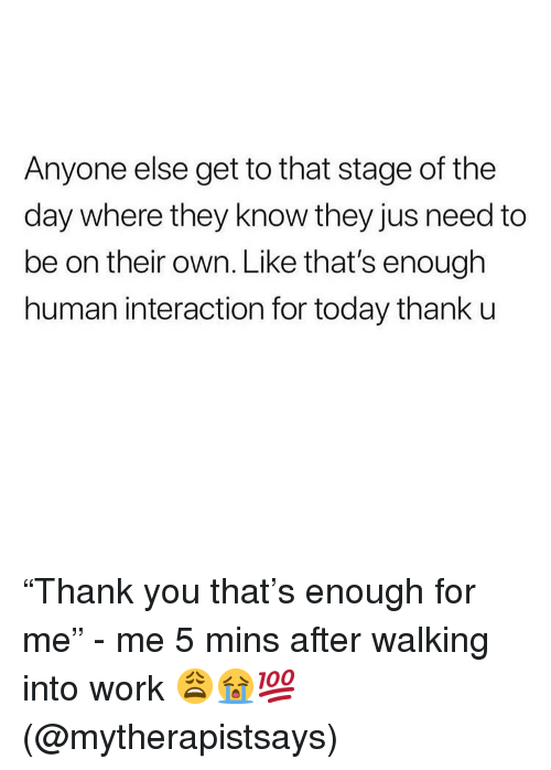 "Memes, Work, and Today: Anyone else get to that stage of the  day where they know they jus need to  be on their own. Like that's enough  human interaction for today thank u ""Thank you that's enough for me"" - me 5 mins after walking into work 😩😭💯(@mytherapistsays)"