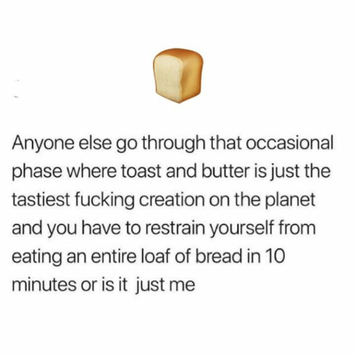 Occasional: Anyone else go through that occasional  phase where toast and butter is just the  tastiest fucking creation on the planet  and you have to restrain yourself from  eating an entire loaf of bread in 10  minutes or is it just me