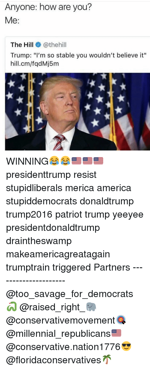 """Yeeyee: Anyone: how are you?  Me:  The Hill@thehill  Trump: """"I'm so stable you wouldn't believe it""""  hill.cm/fqdMj5m WINNING😂😂🇺🇸🇺🇸🇺🇸 presidenttrump resist stupidliberals merica america stupiddemocrats donaldtrump trump2016 patriot trump yeeyee presidentdonaldtrump draintheswamp makeamericagreatagain trumptrain triggered Partners --------------------- @too_savage_for_democrats🐍 @raised_right_🐘 @conservativemovement🎯 @millennial_republicans🇺🇸 @conservative.nation1776😎 @floridaconservatives🌴"""