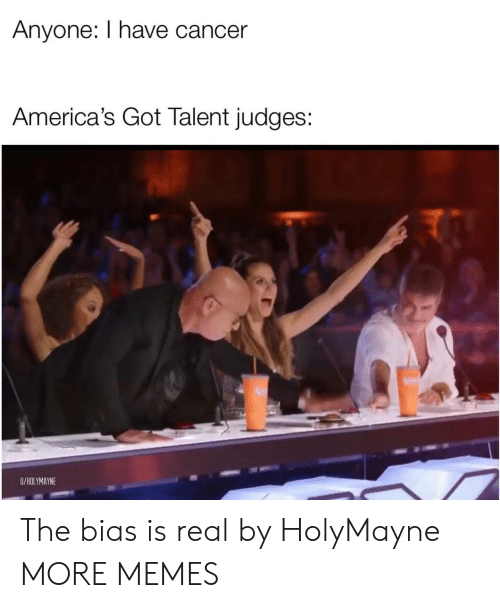 Dank, Memes, and Target: Anyone: I have cancer  America's Got Talent judges:  U/HOLYMAYNE The bias is real by HolyMayne MORE MEMES