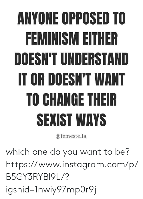 do you want to: ANYONE OPPOSED TO  FEMINISM EITHER  DOESN'T UNDERSTAND  IT OR DOESN'T WANT  TO CHANGE THEIR  SEXIST WAYS  @femestella which one do you want to be? https://www.instagram.com/p/B5GY3RYBl9L/?igshid=1nwiy97mp0r9j