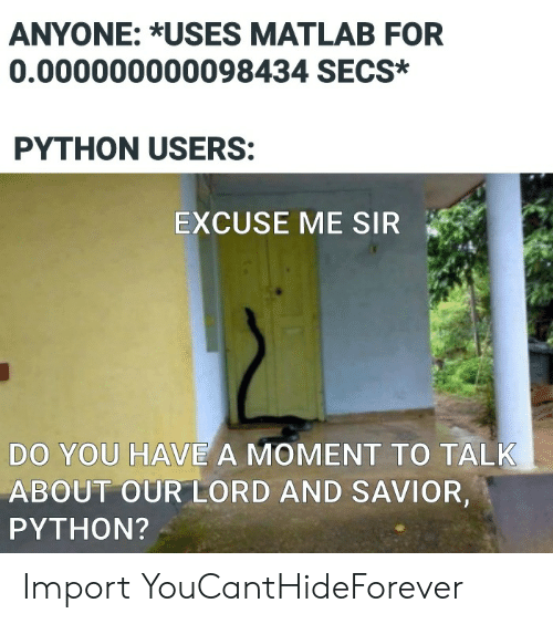 import: ANYONE: *USES MATLAB FOR  0.000000000098434 SECS*  PYTHON USERS:  EXCUSE ME SIR  DO YOU HAVE A MOMENT TO TALK  ABOUT OUR LORD AND SAVIOR,  PYTHON? Import YouCantHideForever