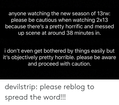 objectively: anyone watching the new season of 13rw:  please be cautious when watching 2x13  because there's a pretty horrific and messed  up scene at around 38 minutes in  i don't even get bothered by things easily but  it's objectively pretty horrible. please be aware  and proceed with caution. devilstrip:  please reblog to spread the word!!!