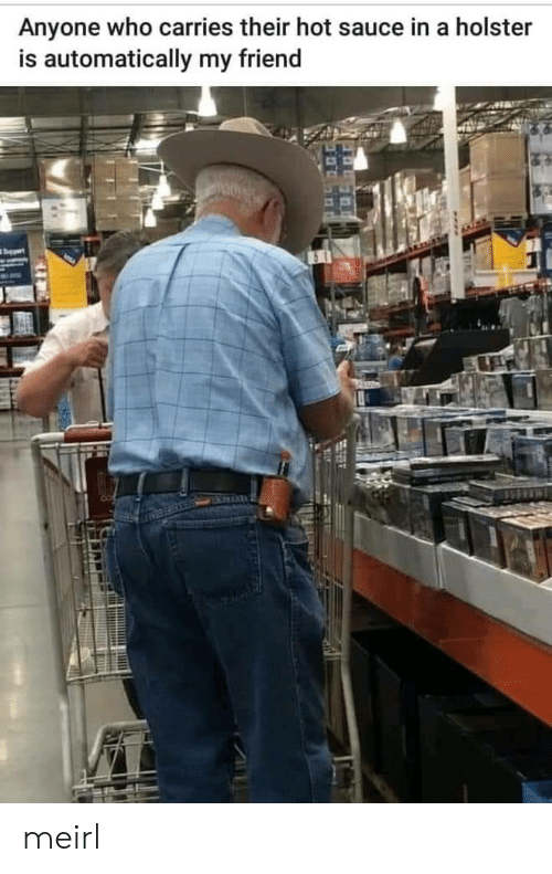 automatically: Anyone who carries their hot sauce in a holster  is automatically my friend meirl