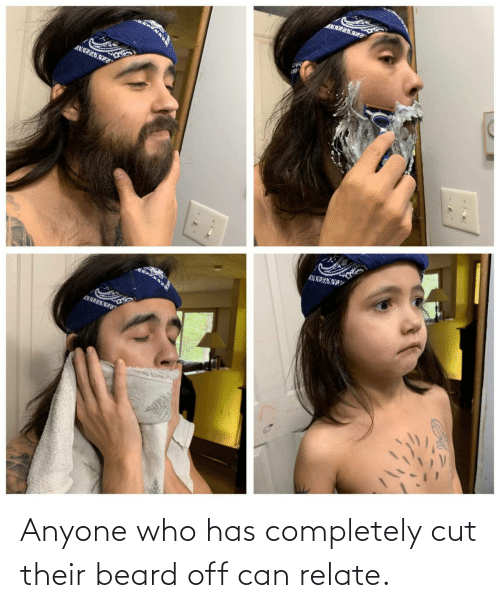 completely: Anyone who has completely cut their beard off can relate.