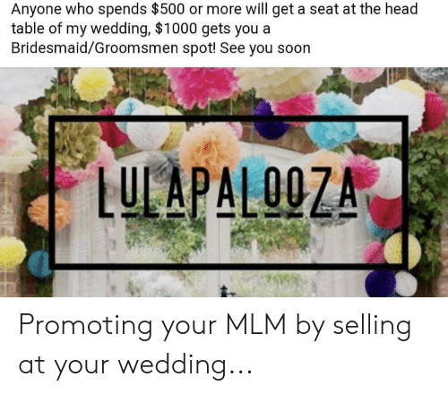 Groomsmen: Anyone who spends $500 or more will get a seat at the head  table of my wedding, $1000 gets you a  Bridesmaid/Groomsmen spot! See you  LUCAPALOOZA  00 Promoting your MLM by selling at your wedding...