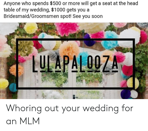 Groomsmen: Anyone who spends $500 or more will get a seat at the head  table of my wedding, $1000 gets you  Bridesmaid/Groomsmen spot! See you soon  LULAPALOOZA  00 Whoring out your wedding for an MLM