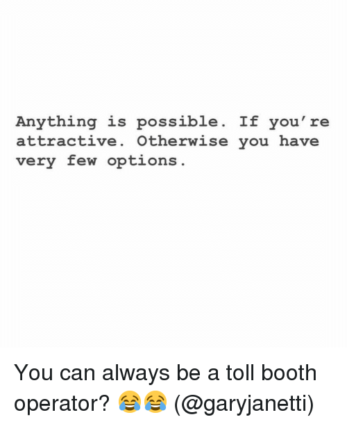 Anything Is Possible: Anything is possible. If you're  attractive. Otherwise you have  very few options You can always be a toll booth operator? 😂😂 (@garyjanetti)