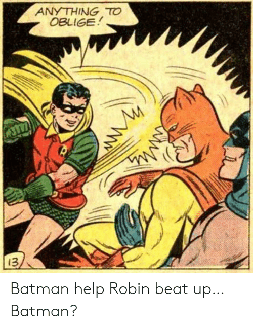 Batman, Oblige, and Help: ANYTHING TO  OBLIGE  13 Batman help Robin beat up… Batman?