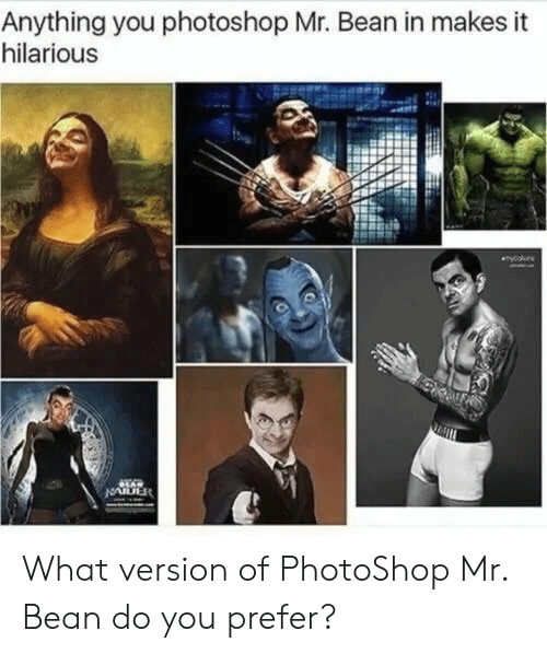 Photoshop, Mr. Bean, and Hilarious: Anything you photoshop Mr. Bean in makes it  hilarious  yooes  LAR  NAIDER What version of PhotoShop Mr. Bean do you prefer?