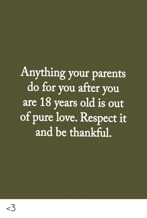 Love, Memes, and Parents: Anything your parents  do for you after you  are 18 years old is out  of pure love. Respect it  and be thankful. <3