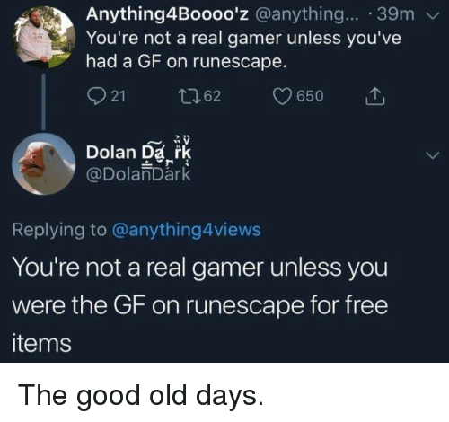 Dolan: Anything4Boooo'z @anything... 39m  You're not a real gamer unless you've  had a GF on runescape.  21  62  650  Dolan Da rk  @DolanDark  Replying to @anything4views  You're not a real gamer unless you  were the GF on runescape for free  items The good old days.