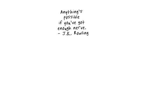 J K: Anything's  possible  if you've got  enough nerve.  J.K. Rowling