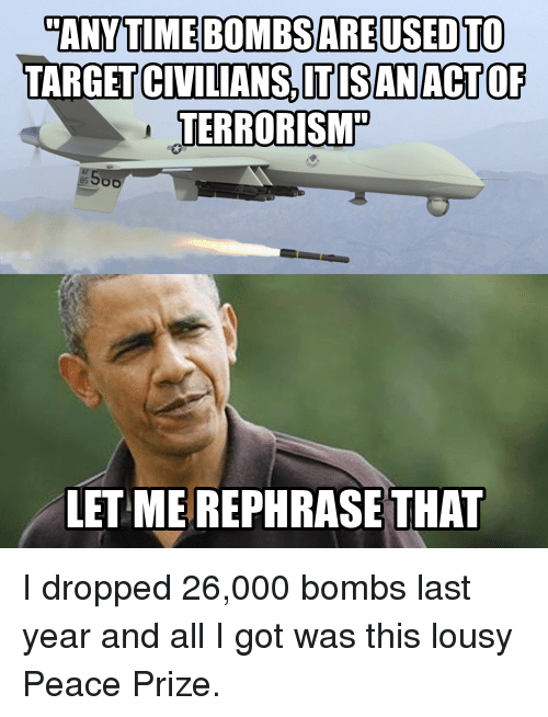 lousy: ANYTIME BOMBSARE USED TO  TARGETCIVILIANSSITISANACTOF  TERRORISM  LET ME REPHRASE THAT I dropped 26,000 bombs last year and all I got was this lousy Peace Prize.