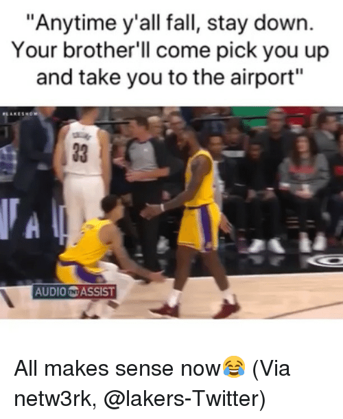 """Assist: """"Anytime y'all fall, stay down.  Your brother'll come pick you up  and take you to the airport""""  33 1  AUDIO N ASSIST All makes sense now😂 (Via netw3rk, @lakers-Twitter)"""
