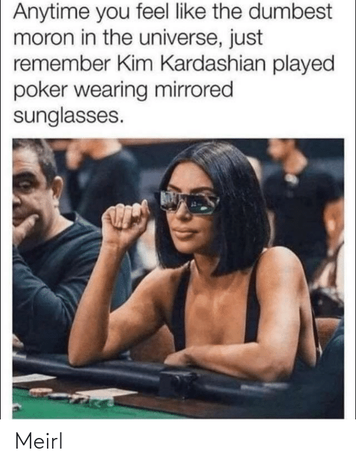Wearing: Anytime you feel like the dumbest  moron in the universe, just  remember Kim Kardashian played  poker wearing mirrored  sunglasses. Meirl
