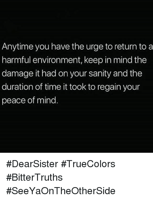 Time, Mind, and Peace: Anytime you have the urge to return to a  harmful environment, keep in mind the  damage it had on your sanity and the  duration of time it took to regain your  peace of mind #DearSister #TrueColors #BitterTruths #SeeYaOnTheOtherSide