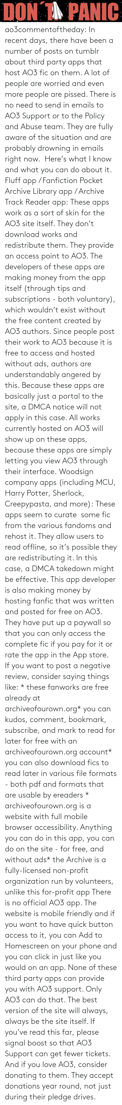 Click, Fanfiction, and Harry Potter: ao3commentoftheday: In recent days, there have been a number of posts on tumblr about third party apps that host AO3 fic on them. A lot of people are worried and even more people are pissed.  There is no need to send in emails to AO3 Support or to the Policy and Abuse team. They are fully aware of the situation and are probably drowning in emails right now.  Here's what I know and what you can do about it.  Fluff app / Fanfiction Pocket Archive Library app / Archive Track Reader app: These apps work as a sort of skin for the AO3 site itself. They don't download works and redistribute them. They provide an access point to AO3.  The developers of these apps are making money from the app itself (through tips and subscriptions - both voluntary), which wouldn't exist without the free content created by AO3 authors. Since people post their work to AO3 because it is free to access and hosted without ads, authors are understandably angered by this.  Because these apps are basically just a portal to the site, a DMCA notice will not apply in this case. All works currently hosted on AO3 will show up on these apps, because these apps are simply letting you view AO3 through their interface. Woodsign company apps (including MCU, Harry Potter, Sherlock, Creepypasta, and more): These apps seem to curate  some fic from the various fandoms and rehost it. They allow users to read offline, so it's possible they are redistributing it. In this case, a DMCA takedown might be effective.  This app developer is also making money by hosting fanfic that was written and posted for free on AO3. They have put up a paywall so that you can only access the complete fic if you pay for it or rate the app in the App store.  If you want to post a negative review, consider saying things like: * these fanworks are free already at archiveofourown.org* you can kudos, comment, bookmark, subscribe, and mark to read for later for free with an archiveofourown.org account* you can also download fics to read later in various file formats - both pdf and formats that are usable by ereaders * archiveofourown.org is a website with full mobile browser accessibility. Anything you can do in this app, you can do on the site - for free, and without ads* the Archive is a fully-licensed non-profit organization run by volunteers, unlike this for-profit app  There is no official AO3 app. The website is mobile friendly and if you want to have quick button access to it, you can Add to Homescreen on your phone and you can click in just like you would on an app. None of these third party apps can provide you with AO3 support. Only AO3 can do that. The best version of the site will always, always be the site itself.  If you've read this far, please signal boost so that AO3 Support can get fewer tickets. And if you love AO3, consider donating to them. They accept donations year round, not just during their pledge drives.