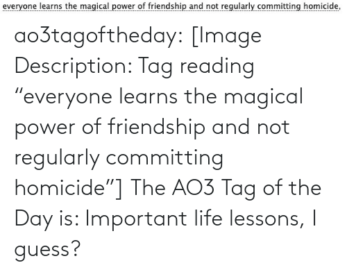 """magical: ao3tagoftheday:  [Image Description: Tag reading """"everyone learns the magical power of friendship and not regularly committing homicide""""]  The AO3 Tag of the Day is: Important life lessons, I guess?"""