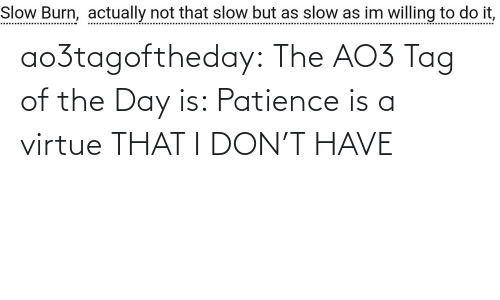 Patience: ao3tagoftheday: The AO3 Tag of the Day is: Patience is a virtue THAT I DON'T HAVE