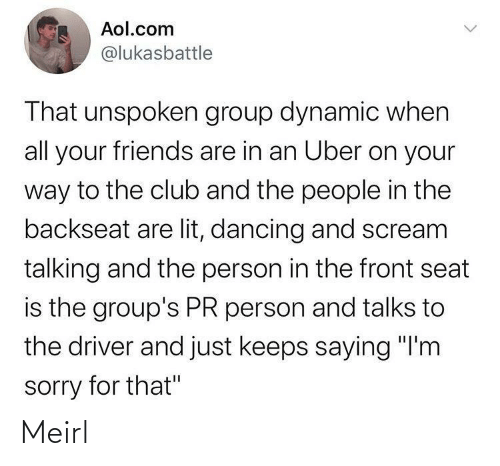 "driver: Aol.com  @lukasbattle  That unspoken group dynamic when  all your friends are in an Uber on your  way to the club and the people in the  backseat are lit, dancing and scream  talking and the person in the front seat  is the group's PR person and talks to  the driver and just keeps saying ""I'm  sorry for that"" Meirl"