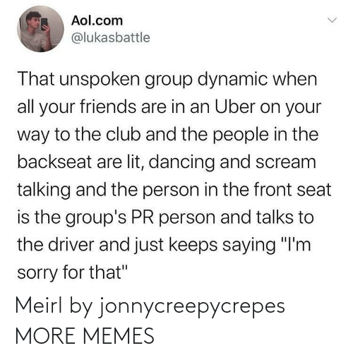"lit: Aol.com  @lukasbattle  That unspoken group dynamic when  all your friends are in an Uber on your  way to the club and the people in the  backseat are lit, dancing and scream  talking and the person in the front seat  is the group's PR person and talks to  the driver and just keeps saying ""I'm  sorry for that"" Meirl by jonnycreepycrepes MORE MEMES"
