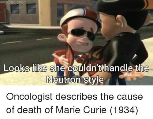 Death, Marie Curie, and She: aolonocI  like she couldn'thandle the  0  Neutron stvle Oncologist describes the cause of death of Marie Curie (1934)