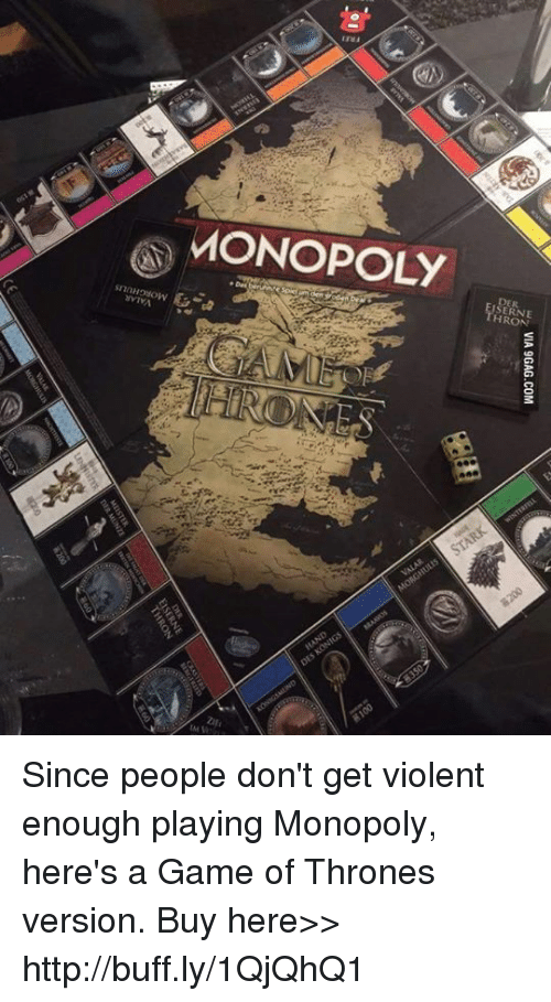 A Game of Thrones: aONOPOLY  ERNE  H RON  snnHOWOW  mva  VIA 9GAG.COM Since people don't get violent enough playing Monopoly, here's a Game of Thrones version. Buy here>> http://buff.ly/1QjQhQ1