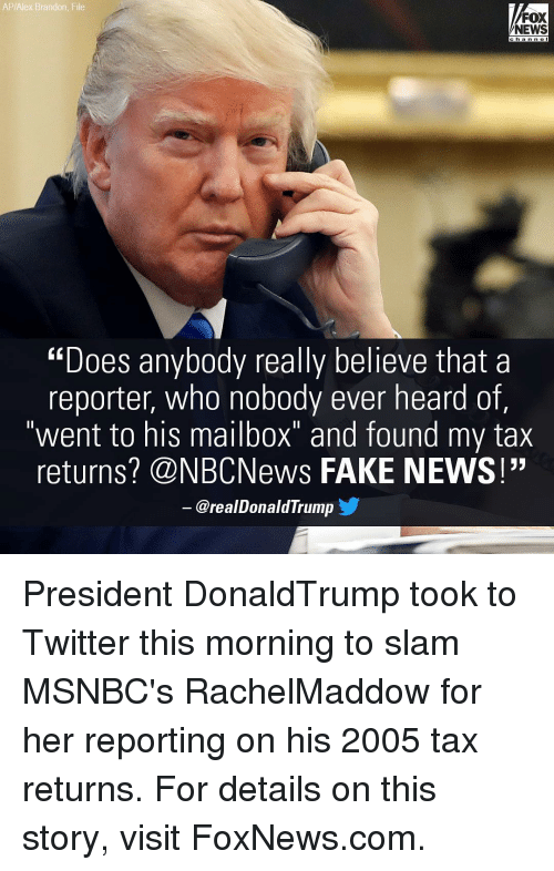 """mailboxes: AP/Alex Brandon File  FOX  NEWS  """"Does anybody really believe that a  reporter, who  nobody ever heard of,  went to his mailbox""""  and found my tax  returns? CNBCNews FAKE NEWS!""""  arealDonald Trump President DonaldTrump took to Twitter this morning to slam MSNBC's RachelMaddow for her reporting on his 2005 tax returns. For details on this story, visit FoxNews.com."""