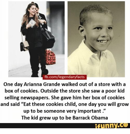 "Obama Funny: AP  fb.com/legendaryfacts  One day Arianna Grande walked out of a store with a  box of cookies. Outside the store she saw a poor kid  selling newspapers. She gave him her box of cookies  and said ""Eat these cookies child, one day you will grow  up to be someone very important.""  The kid grew up to be Barrack Obama  funny.Ce"
