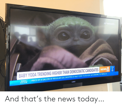 The News: AP IMAGES  7:15  BABY YODA TRENDING HIGHER THAN DEMOCRATIC CANDIDATES INEWS  55  PRICE OF A GALLON OF REGULAR GAS DROPPED A HALF CENT TO $3.824, ACCORDING TO TRIPLE A  BATH  FITTER  VIZIO And that's the news today…