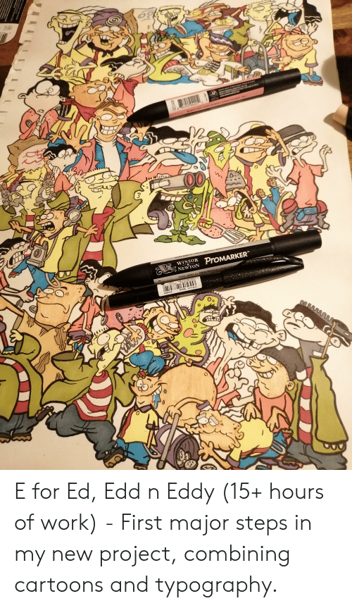 Ed, Edd n Eddy: AP  Ma  www  84955 04221  SALMON PNK/ROSE SAUMON/Sore  00  Coz  COOL GREY 2TGRIS FROID 2/GRIS FRESC O 2  WINSOR  NEWTON  PROMARKER  COOL GREY 2/GRIS FROID 2/3RIS FRESC  4902506287052  SES15C-A G50  525 Black  M  0233430 E for Ed, Edd n Eddy (15+ hours of work) - First major steps in my new project, combining cartoons and typography.