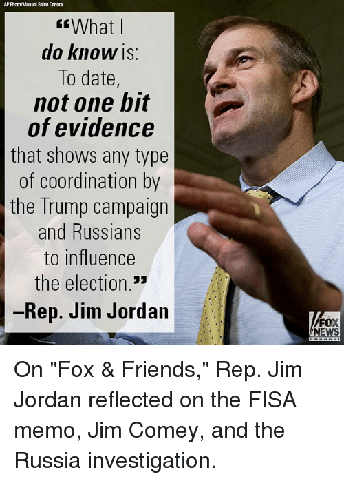 "coordination: AP Phota/Manual Bala Ceneta  What l  do KnoW IS:  To date,  not one bit  of evidence  that shows any type  of coordination by  the Trump campaign  and Russians  to influence  the election  Rep. Jim Jordan  FOX  NEWS On ""Fox & Friends,"" Rep. Jim Jordan reflected on the FISA memo, Jim Comey, and the Russia investigation."