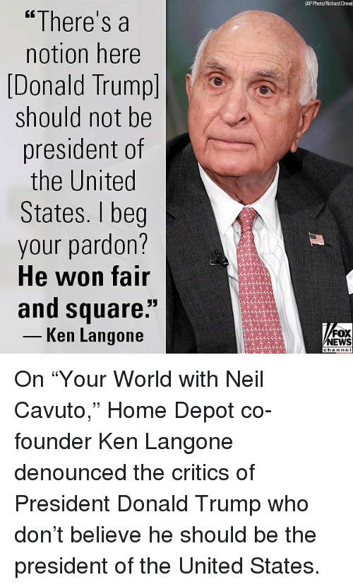 """Donald Trump, Ken, and Memes: AP Photnyichard Draw  """"There's a  notion here  [Donald Trumpl  should not be  president of  the United  States. I beg  your pardon?  He won fair  and square""""  -Ken Langone  NEWS On """"Your World with Neil Cavuto,"""" Home Depot co-founder Ken Langone denounced the critics of President Donald Trump who don't believe he should be the president of the United States."""