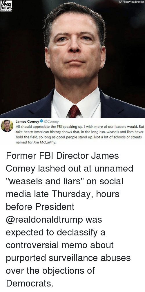 """weasels: AP Photo/Alex Brandon  FOX  NEWS  James Comey@Comey  All should appreciate the FBI speaking up. I wish more of our leaders would. But  take heart: American history shows that, in the long run, weasels and liars never  hold the field, so long as good people stand up. Not a lot of schools or streets  named for Joe McCarthy. Former FBI Director James Comey lashed out at unnamed """"weasels and liars"""" on social media late Thursday, hours before President @realdonaldtrump was expected to declassify a controversial memo about purported surveillance abuses over the objections of Democrats."""