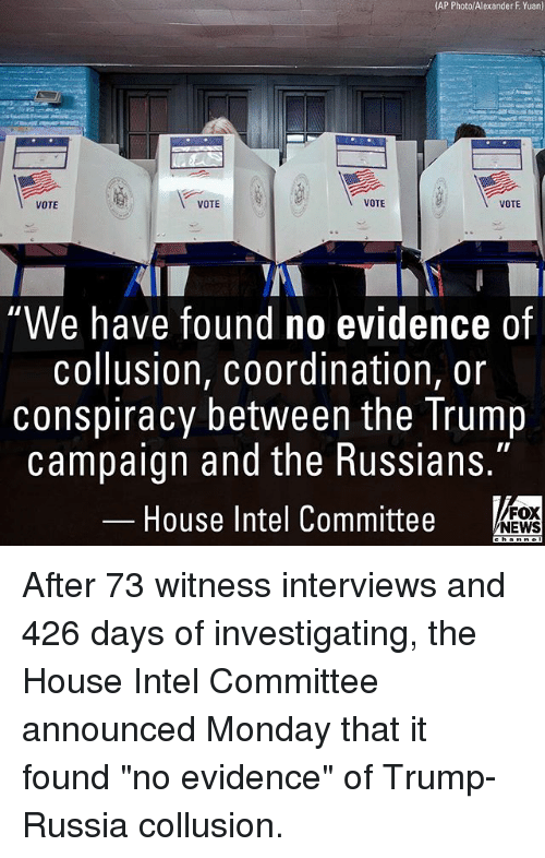 "coordination: (AP Photo/Alexander F Yuan)  VOTE  VOTE  VOTE  VOTE  We have found no evidence of  collusion, coordination, or  conspiracy between the Trump  campaign and the Russians.""  House Intel Committee  FOX  NEWS After 73 witness interviews and 426 days of investigating, the House Intel Committee announced Monday that it found ""no evidence"" of Trump-Russia collusion."