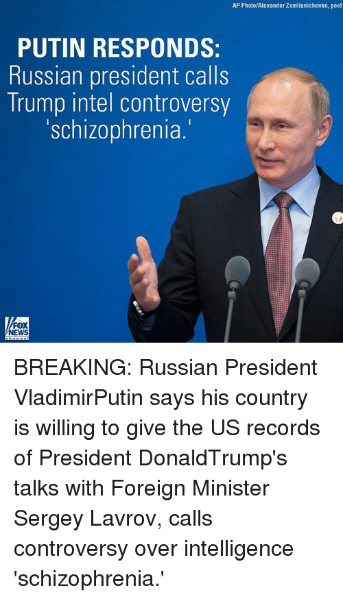 Schizophrenia: AP Photo/Alexander Zemlianichenko, pool  PUTIN RESPONDS  Russian president calls  Trump intel controversy  'schizophrenia.  NEWS BREAKING: Russian President VladimirPutin says his country is willing to give the US records of President DonaldTrump's talks with Foreign Minister Sergey Lavrov, calls controversy over intelligence 'schizophrenia.'