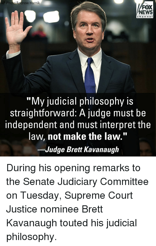 "Memes, News, and Supreme: AP Photo/Andrew Harnik  FOX  NEWS  channel  ""My judicial philosophy is  straightforward: A judge must be  independent and must interpret the  law, not make the law.""  -Judge Brett Kavanaugh During his opening remarks to the Senate Judiciary Committee on Tuesday, Supreme Court Justice nominee Brett Kavanaugh touted his judicial philosophy."