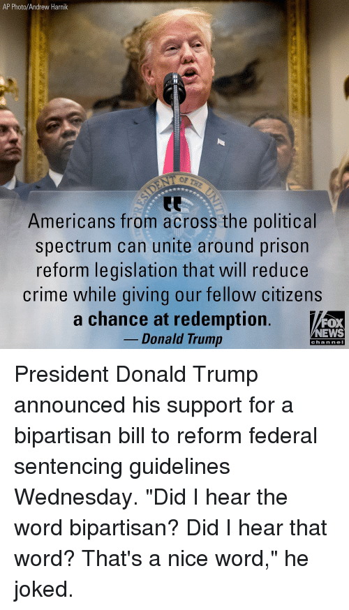 "Nei: AP Photo/Andrew Harnik  OP  Americans from across the political  spectrum can unite around prison  reform legislation that will reduce  crime while giving our fellow citizens  a chance at redemption.  FOX  NEWS  Donald Trump  chan neI President Donald Trump announced his support for a bipartisan bill to reform federal sentencing guidelines Wednesday. ""Did I hear the word bipartisan? Did I hear that word? That's a nice word,"" he joked."