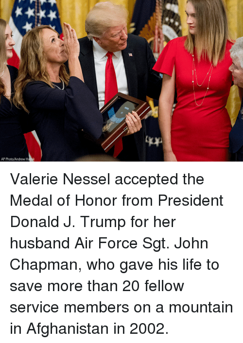Life, Memes, and Afghanistan: AP Photo/Andrew Harnik Valerie Nessel accepted the Medal of Honor from President Donald J. Trump for her husband Air Force Sgt. John Chapman, who gave his life to save more than 20 fellow service members on a mountain in Afghanistan in 2002.