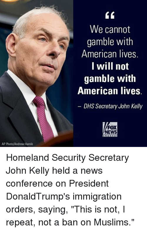 "kelli: AP Photo/Andrew Harnik  We cannot  gamble with  American lives.  I will not  gamble with  American lives  DHS Secretary John Kelly  FOX  NEWS Homeland Security Secretary John Kelly held a news conference on President DonaldTrump's immigration orders, saying, ""This is not, I repeat, not a ban on Muslims."""