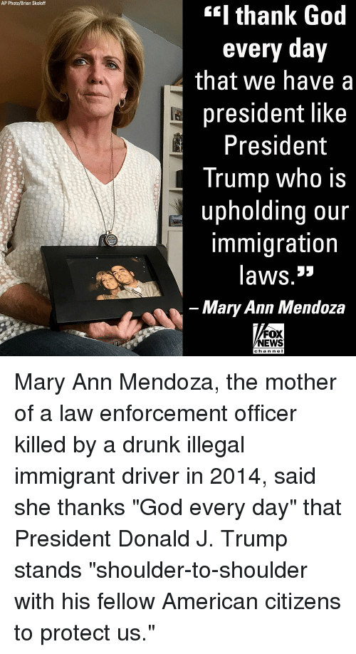 """Drunk, God, and Memes: AP Photo/Brian Skoloff  I thank God  every day  that we have a  president like  President  Trump who is  upholding our  immigration  laws.3»  Mary Ann Mendoza  FOX  NEWS  chan ne Mary Ann Mendoza, the mother of a law enforcement officer killed by a drunk illegal immigrant driver in 2014, said she thanks """"God every day"""" that President Donald J. Trump stands """"shoulder-to-shoulder with his fellow American citizens to protect us."""""""