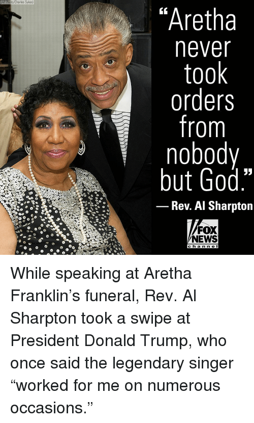 """Al Sharpton, Donald Trump, and God: AP Photo/Charles Sykes)  """"Aretha  never  took  orders  from  nobody  but God.""""  Rev. Al Sharpton  FOX  NEWS  ch a n n e l While speaking at Aretha Franklin's funeral, Rev. Al Sharpton took a swipe at President Donald Trump, who once said the legendary singer """"worked for me on numerous occasions."""""""