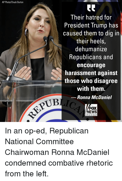 Memes, News, and Fox News: AP Photo/Chuck Burton  Their hatred for  President Trump has  caused them to dig in  their heels,  dehumanize  Republicans and  encourage  harassment against  those who disagree  with them.  Ronna McDaniel  UB  FOX  NEWS  cha n ne I In an op-ed, Republican National Committee Chairwoman Ronna McDaniel condemned combative rhetoric from the left.