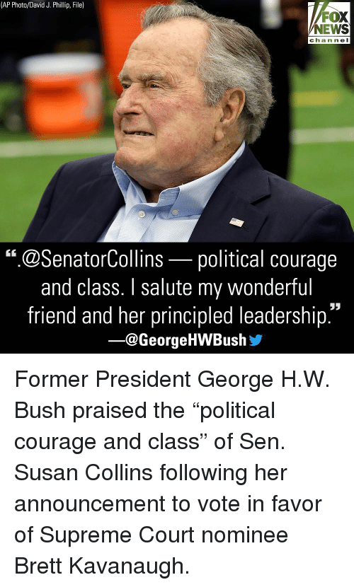 "George H. W. Bush: (AP Photo/David J. Phillip, File)  FOX  NEWS  chan ne l  "".@SenatorCollins-political courage  and class. I salute my wonderful  friend and her principled leadership  ー@George HWBush步 Former President George H.W. Bush praised the ""political courage and class"" of Sen. Susan Collins following her announcement to vote in favor of Supreme Court nominee Brett Kavanaugh."