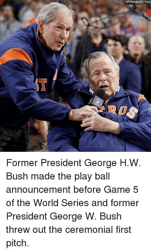 George H. W. Bush: AP Photo/David J. Phillip  ROS Former President George H.W. Bush made the play ball announcement before Game 5 of the World Series and former President George W. Bush threw out the ceremonial first pitch.