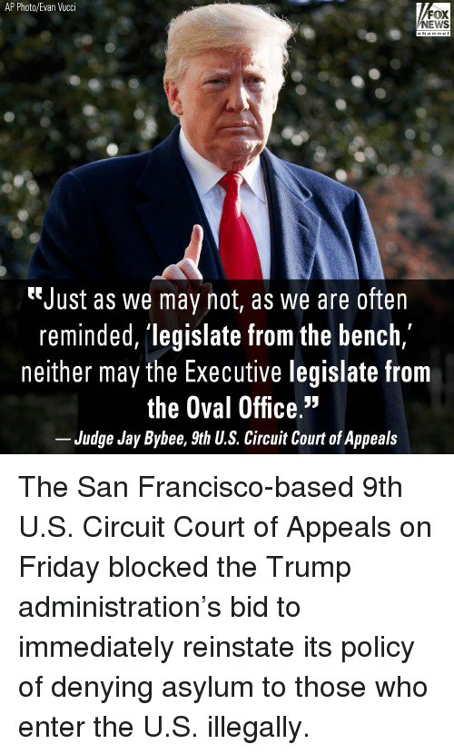 "Friday, Jay, and Memes: AP Photo/Evan Vucci  FOX  NEWS  chan neI  ""Just as we may not, as we are often  reminded, 'legislate from the bench,  neither may the Executive legislate from  the Oval Office.""  Judge Jay Bybee, 9th U.S. Circuit Court of Appeals The San Francisco-based 9th U.S. Circuit Court of Appeals on Friday blocked the Trump administration's bid to immediately reinstate its policy of denying asylum to those who enter the U.S. illegally."